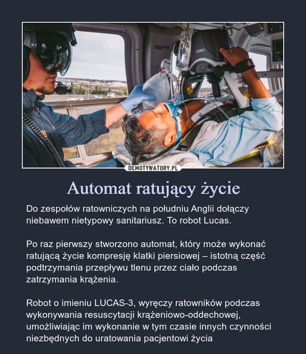 Automat ratujący życie – Do zespołów ratowniczych na południu Anglii dołączy niebawem nietypowy sanitariusz. To robot Lucas.Po raz pierwszy stworzono automat, który może wykonać ratującą życie kompresję klatki piersiowej – istotną część podtrzymania przepływu tlenu przez ciało podczas zatrzymania krążenia.Robot o imieniu LUCAS-3, wyręczy ratowników podczas wykonywania resuscytacji krążeniowo-oddechowej, umożliwiając im wykonanie w tym czasie innych czynności niezbędnych do uratowania pacjentowi życia