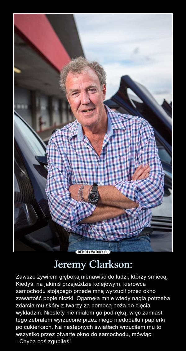 Jeremy Clarkson: – Zawsze żywiłem głęboką nienawiść do ludzi, którzy śmiecą. Kiedyś, na jakimś przejeździe kolejowym, kierowca samochodu stojącego przede mną wyrzucił przez okno zawartość popielniczki. Ogarnęła mnie wtedy nagła potrzeba zdarcia mu skóry z twarzy za pomocą noża do cięcia wykładzin. Niestety nie miałem go pod ręką, więc zamiast tego zebrałem wyrzucone przez niego niedopałki i papierki po cukierkach. Na następnych światłach wrzuciłem mu to wszystko przez otwarte okno do samochodu, mówiąc:- Chyba coś zgubiłeś!