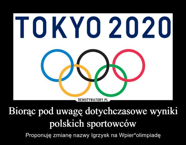 Biorąc pod uwagę dotychczasowe wyniki polskich sportowców – Proponuję zmianę nazwy Igrzysk na Wpier*olimpiadę