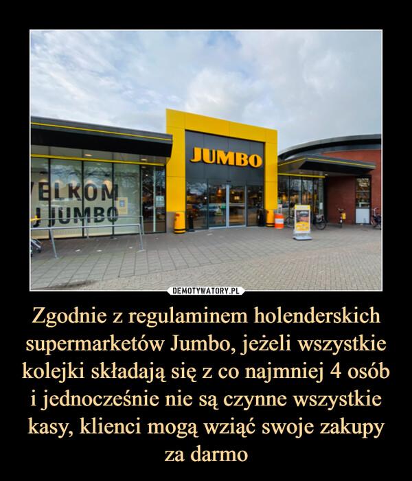 Zgodnie z regulaminem holenderskich supermarketów Jumbo, jeżeli wszystkie kolejki składają się z co najmniej 4 osób i jednocześnie nie są czynne wszystkie kasy, klienci mogą wziąć swoje zakupy za darmo –