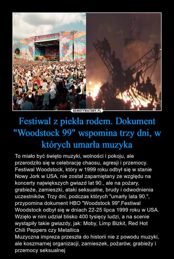 """Festiwal z piekła rodem. Dokument """"Woodstock 99"""" wspomina trzy dni, w których umarła muzyka – To miało być święto muzyki, wolności i pokoju, ale przerodziło się w celebrację chaosu, agresji i przemocy. Festiwal Woodstock, który w 1999 roku odbył się w stanie Nowy Jork w USA, nie został zapamiętany ze względu na koncerty największych gwiazd lat 90., ale na pożary, grabieże, zamieszki, ataki seksualne, brudy i odwodnienia uczestników. Trzy dni, podczas których """"umarły lata 90."""", przypomina dokument HBO """"Woodstock 99"""".Festiwal Woodstock odbył się w dniach 22-25 lipca 1999 roku w USA. Wzięło w nim udział blisko 400 tysięcy ludzi, a na scenie wystąpiły takie gwiazdy, jak: Moby, Limp Bizkit, Red Hot Chili Peppers czy MetallicaMuzyczna impreza przeszła do historii nie z powodu muzyki, ale koszmarnej organizacji, zamieszek, pożarów, grabieży i przemocy seksualnej"""