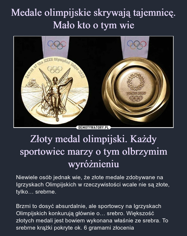 Złoty medal olimpijski. Każdy sportowiec marzy o tym olbrzymim wyróżnieniu – Niewiele osób jednak wie, że złote medale zdobywane na Igrzyskach Olimpijskich w rzeczywistości wcale nie są złote, tylko… srebrne.Brzmi to dosyć absurdalnie, ale sportowcy na Igrzyskach Olimpijskich konkurują głównie o… srebro. Większość złotych medali jest bowiem wykonana właśnie ze srebra. To srebrne krążki pokryte ok. 6 gramami złocenia
