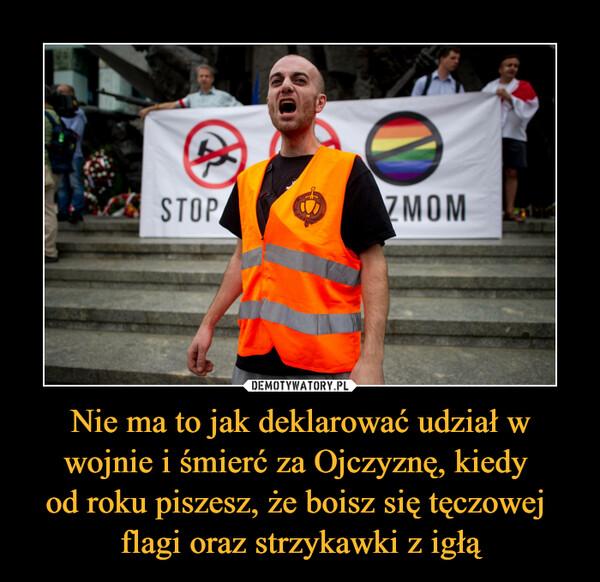 Nie ma to jak deklarować udział w wojnie i śmierć za Ojczyznę, kiedy od roku piszesz, że boisz się tęczowej flagi oraz strzykawki z igłą –
