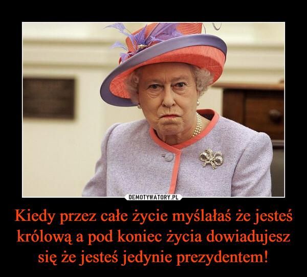 Kiedy przez całe życie myślałaś że jesteś królową a pod koniec życia dowiadujesz się że jesteś jedynie prezydentem! –