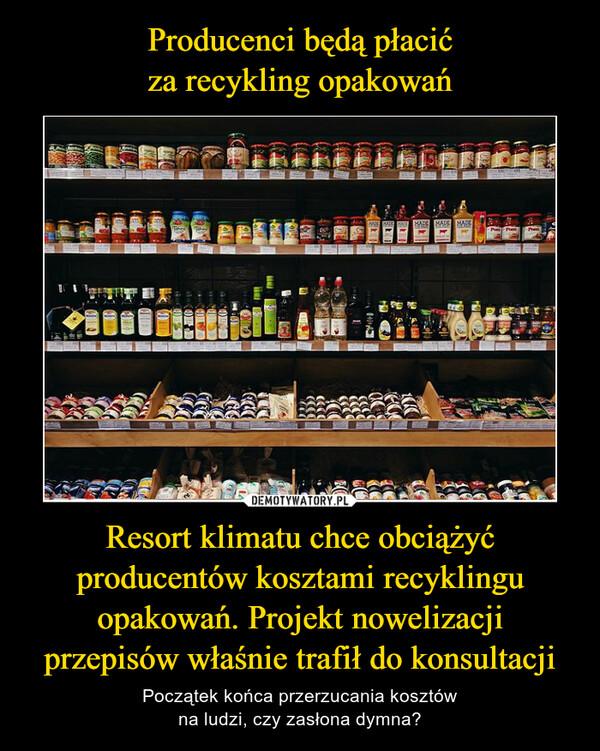 Resort klimatu chce obciążyć producentów kosztami recyklingu opakowań. Projekt nowelizacji przepisów właśnie trafił do konsultacji – Początek końca przerzucania kosztówna ludzi, czy zasłona dymna?