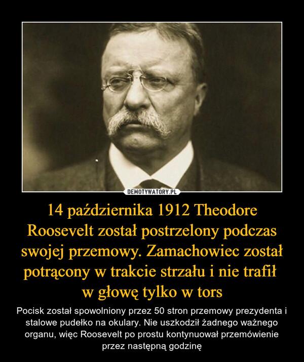 14 października 1912 Theodore Roosevelt został postrzelony podczas swojej przemowy. Zamachowiec został potrącony w trakcie strzału i nie trafił w głowę tylko w tors – Pocisk został spowolniony przez 50 stron przemowy prezydenta i stalowe pudełko na okulary. Nie uszkodził żadnego ważnego organu, więc Roosevelt po prostu kontynuował przemówienie przez następną godzinę