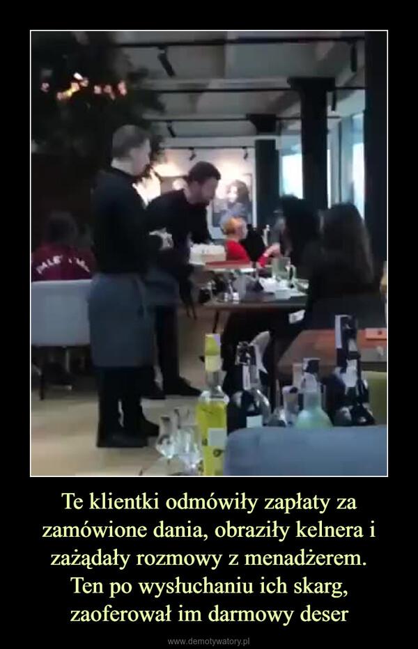 Te klientki odmówiły zapłaty za zamówione dania, obraziły kelnera i zażądały rozmowy z menadżerem.Ten po wysłuchaniu ich skarg, zaoferował im darmowy deser –