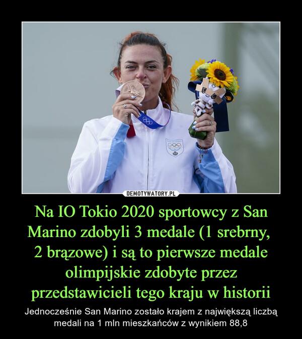 Na IO Tokio 2020 sportowcy z San Marino zdobyli 3 medale (1 srebrny, 2 brązowe) i są to pierwsze medale olimpijskie zdobyte przez przedstawicieli tego kraju w historii – Jednocześnie San Marino zostało krajem z największą liczbą medali na 1 mln mieszkańców z wynikiem 88,8