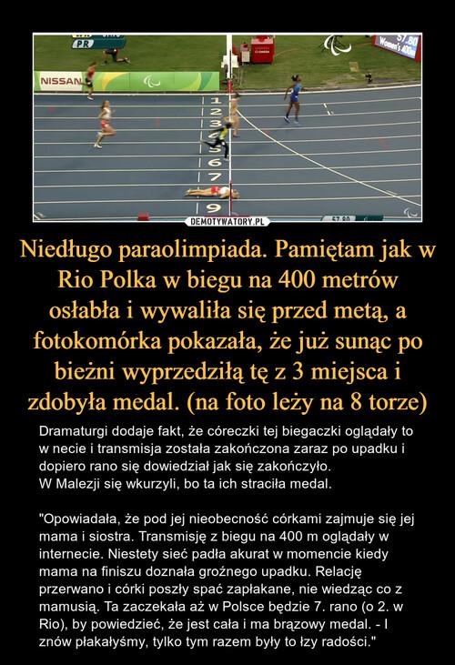 Niedługo paraolimpiada. Pamiętam jak w Rio Polka w biegu na 400 metrów osłabła i wywaliła się przed metą, a fotokomórka pokazała, że już sunąc po bieżni wyprzedziłą tę z 3 miejsca i zdobyła medal. (na foto leży na 8 torze)