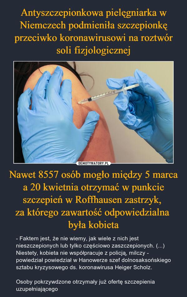 Nawet 8557 osób mogło między 5 marca a 20 kwietnia otrzymać w punkcie szczepień w Roffhausen zastrzyk, za którego zawartość odpowiedzialna była kobieta – - Faktem jest, że nie wiemy, jak wiele z nich jest nieszczepionych lub tylko częściowo zaszczepionych. (...) Niestety, kobieta nie współpracuje z policją, milczy - powiedział powiedział w Hanowerze szef dolnosaksońskiego sztabu kryzysowego ds. koronawirusa Heiger Scholz.Osoby pokrzywdzone otrzymały już ofertę szczepienia uzupełniającego