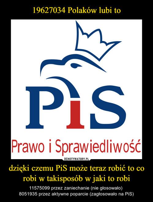 19627034 Polaków lubi to dzięki czemu PiS może teraz robić to co robi w takisposób w jaki to robi