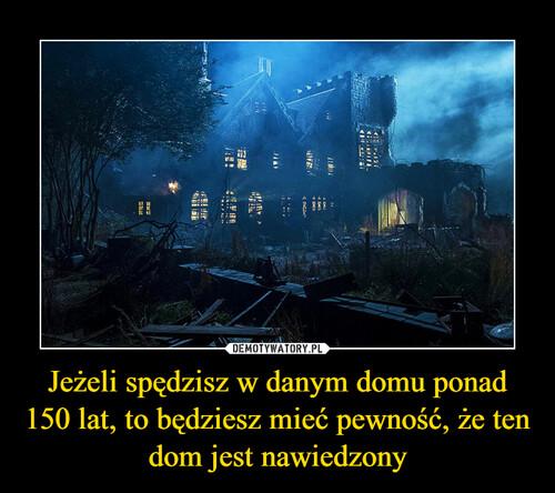 Jeżeli spędzisz w danym domu ponad 150 lat, to będziesz mieć pewność, że ten dom jest nawiedzony
