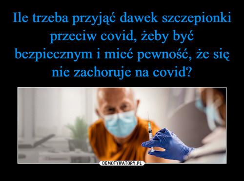 Ile trzeba przyjąć dawek szczepionki przeciw covid, żeby być bezpiecznym i mieć pewność, że się nie zachoruje na covid?