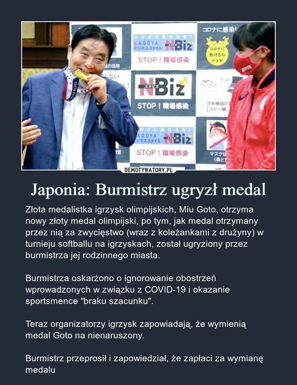 """Japonia: Burmistrz ugryzł medal – Złota medalistka igrzysk olimpijskich, Miu Goto, otrzyma nowy złoty medal olimpijski, po tym, jak medal otrzymany przez nią za zwycięstwo (wraz z koleżankami z drużyny) w turnieju softballu na igrzyskach, został ugryziony przez burmistrza jej rodzinnego miasta.Burmistrza oskarżono o ignorowanie obostrzeń wprowadzonych w związku z COVID-19 i okazanie sportsmence """"braku szacunku"""".Teraz organizatorzy igrzysk zapowiadają, że wymienią medal Goto na nienaruszony.Burmistrz przeprosił i zapowiedział, że zapłaci za wymianę medalu Złota medalistka igrzysk olimpijskich, Miu Goto, otrzyma nowy złoty medal olimpijski, po tym, jak medal otrzymany przez nią za zwycięstwo (wraz z koleżankami z drużyny) w turnieju softballu na igrzyskach, został ugryziony przez burmistrza jej rodzinnego miasta.Burmistrza oskarżono o ignorowanie obostrzeń wprowadzonych w związku z COVID-19 i okazanie sportsmence """"braku szacunku"""".Teraz organizatorzy igrzysk zapowiadają, że wymienią medal Goto na nienaruszony.Burmistrz przeprosił i zapowiedział, że zapłaci za wymianę medalu"""