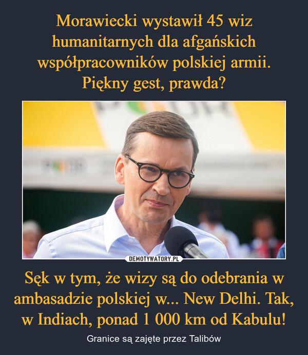 Sęk w tym, że wizy są do odebrania w ambasadzie polskiej w... New Delhi. Tak, w Indiach, ponad 1 000 km od Kabulu! – Granice są zajęte przez Talibów