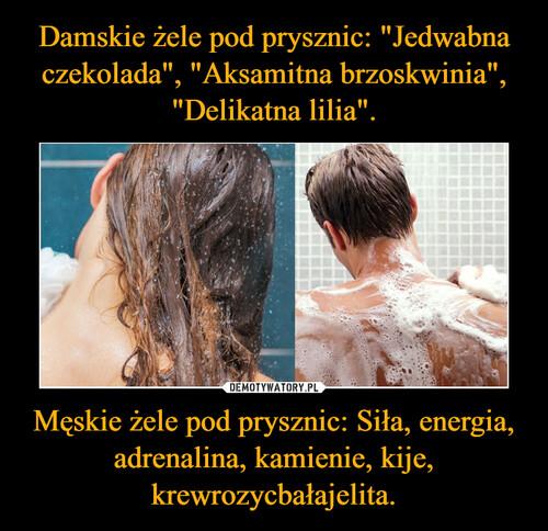"""Damskie żele pod prysznic: """"Jedwabna czekolada"""", """"Aksamitna brzoskwinia"""", """"Delikatna lilia"""". Męskie żele pod prysznic: Siła, energia, adrenalina, kamienie, kije, krewrozycbałajelita."""