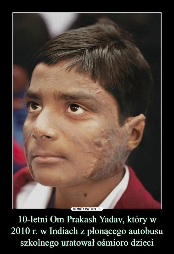 10-letni Om Prakash Yadav, który w 2010 r. w Indiach z płonącego autobusu szkolnego uratował ośmioro dzieci –