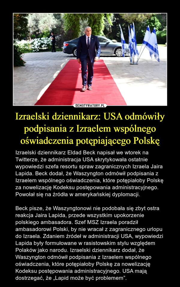 """Izraelski dziennikarz: USA odmówiły podpisania z Izraelem wspólnego oświadczenia potępiającego Polskę – Izraelski dziennikarz Eldad Beck napisał we wtorek na Twitterze, że administracja USA skrytykowała ostatnie wypowiedzi szefa resortu spraw zagranicznych Izraela Jaira Lapida. Beck dodał, że Waszyngton odmówił podpisania z Izraelem wspólnego oświadczenia, które potępiałoby Polskę za nowelizację Kodeksu postępowania administracyjnego. Powołał się na źródła w amerykańskiej dyplomacji.Beck pisze, że Waszyngtonowi nie podobała się zbyt ostra reakcja Jaira Lapida, przede wszystkim upokorzenie polskiego ambasadora. Szef MSZ Izraela poradził ambasadorowi Polski, by nie wracał z zagranicznego urlopu do Izraela. Zdaniem źródeł w administracji USA, wypowiedzi Lapida były formułowane w rasistowskim stylu względem Polaków jako narodu. Izraelski dziennikarz dodał, że Waszyngton odmówił podpisania z Izraelem wspólnego oświadczenia, które potępiałoby Polskę za nowelizację Kodeksu postępowania administracyjnego. USA mają dostrzegać, że """"Lapid może być problemem""""."""