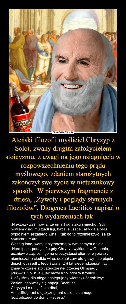 """Ateński filozof i myśliciel Chryzyp z Soloi, zwany drugim założycielem stoicyzmu, z uwagi na jego osiągnięcia w rozpowszechnieniu tego prądu myślowego, zdaniem starożytnych zakończył swe życie w nietuzinkowy sposób.  W pierwszym fragmencie z dzieła, """"Żywoty i poglądy słynnych filozofów"""", Diogenes Laeritios napisał o tych wydarzeniach tak:"""