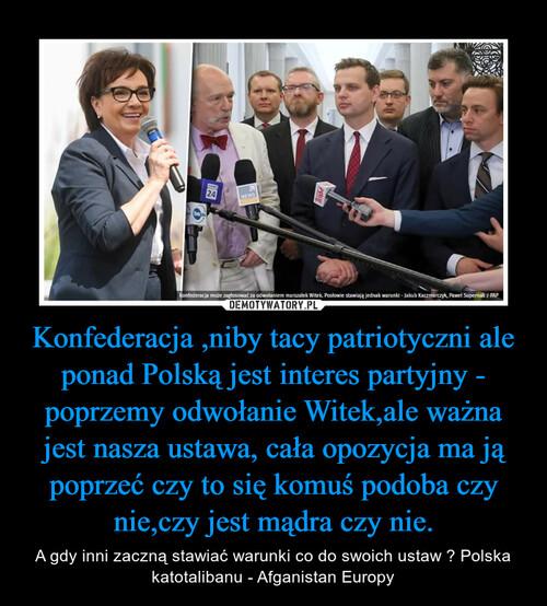 Konfederacja ,niby tacy patriotyczni ale ponad Polską jest interes partyjny - poprzemy odwołanie Witek,ale ważna jest nasza ustawa, cała opozycja ma ją poprzeć czy to się komuś podoba czy nie,czy jest mądra czy nie.