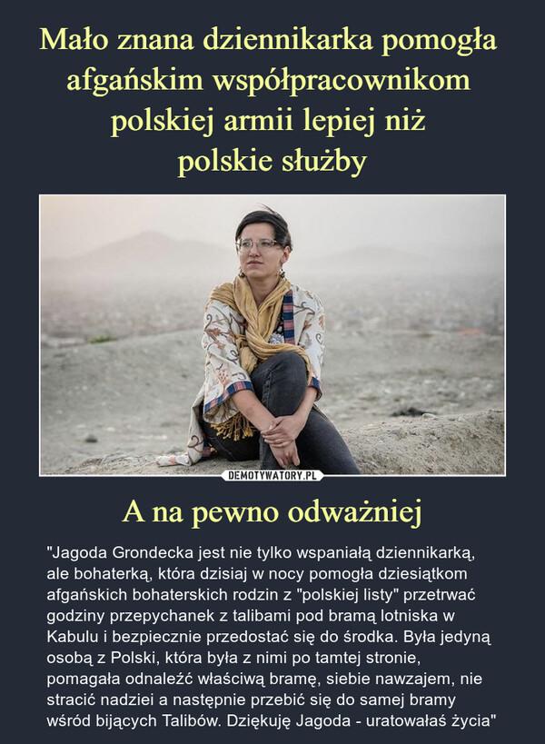 """A na pewno odważniej – """"Jagoda Grondecka jest nie tylko wspaniałą dziennikarką, ale bohaterką, która dzisiaj w nocy pomogła dziesiątkom afgańskich bohaterskich rodzin z """"polskiej listy"""" przetrwać godziny przepychanek z talibami pod bramą lotniska w Kabulu i bezpiecznie przedostać się do środka. Była jedyną osobą z Polski, która była z nimi po tamtej stronie, pomagała odnaleźć właściwą bramę, siebie nawzajem, nie stracić nadziei a następnie przebić się do samej bramy wśród bijących Talibów. Dziękuję Jagoda - uratowałaś życia"""""""