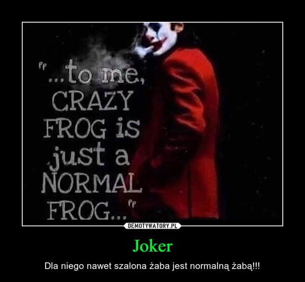 Joker – Dla niego nawet szalona żaba jest normalną żabą!!!