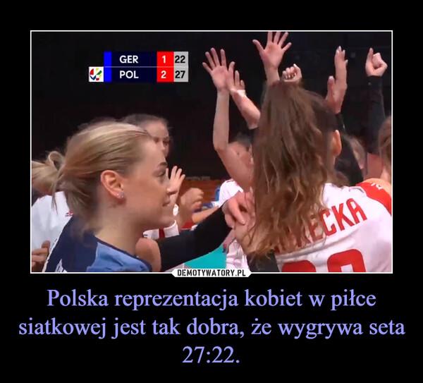 Polska reprezentacja kobiet w piłce siatkowej jest tak dobra, że wygrywa seta 27:22. –