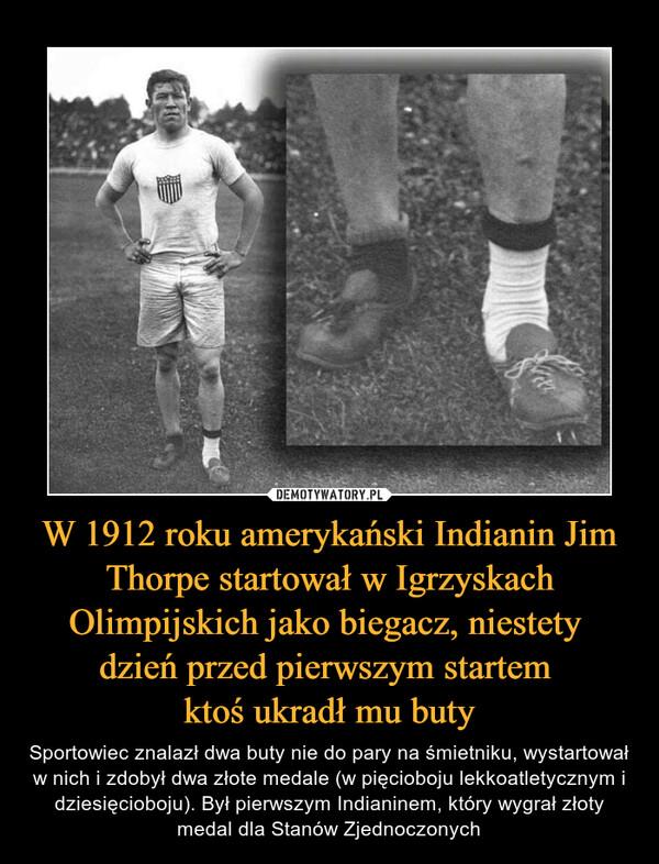 W 1912 roku amerykański Indianin Jim Thorpe startował w Igrzyskach Olimpijskich jako biegacz, niestety dzień przed pierwszym startem ktoś ukradł mu buty – Sportowiec znalazł dwa buty nie do pary na śmietniku, wystartował w nich i zdobył dwa złote medale (w pięcioboju lekkoatletycznym i dziesięcioboju). Był pierwszym Indianinem, który wygrał złoty medal dla Stanów Zjednoczonych