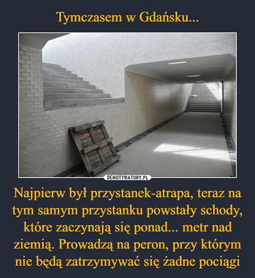 Tymczasem w Gdańsku... Najpierw był przystanek-atrapa, teraz na tym samym przystanku powstały schody, które zaczynają się ponad... metr nad ziemią. Prowadzą na peron, przy którym nie będą zatrzymywać się żadne pociągi