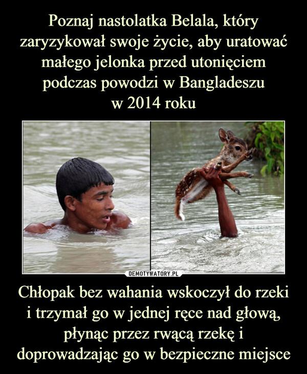 Chłopak bez wahania wskoczył do rzekii trzymał go w jednej ręce nad głową, płynąc przez rwącą rzekę i doprowadzając go w bezpieczne miejsce –