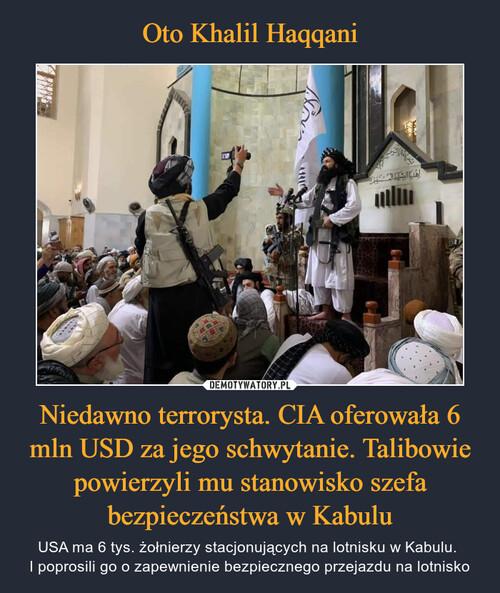 Oto Khalil Haqqani Niedawno terrorysta. CIA oferowała 6 mln USD za jego schwytanie. Talibowie powierzyli mu stanowisko szefa bezpieczeństwa w Kabulu