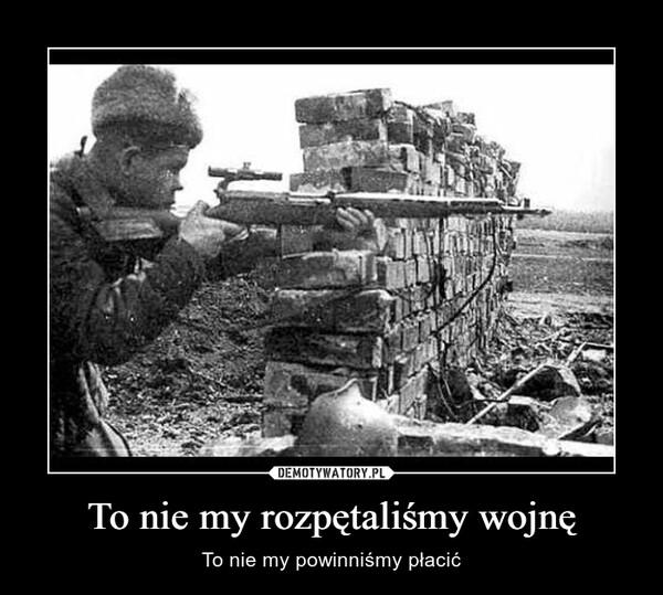 To nie my rozpętaliśmy wojnę – To nie my powinniśmy płacić