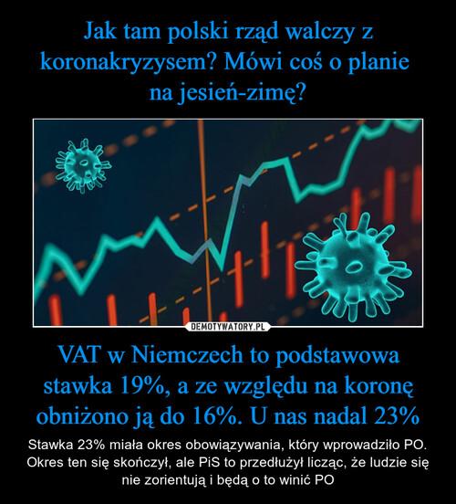 Jak tam polski rząd walczy z koronakryzysem? Mówi coś o planie  na jesień-zimę? VAT w Niemczech to podstawowa stawka 19%, a ze względu na koronę obniżono ją do 16%. U nas nadal 23%