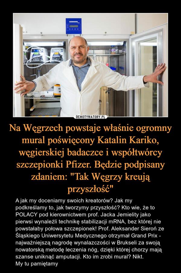 """Na Węgrzech powstaje właśnie ogromny mural poświęcony Katalin Kariko, węgierskiej badaczce i współtwórcy szczepionki Pfizer. Będzie podpisany zdaniem: """"Tak Węgrzy kreują przyszłość"""" – A jak my doceniamy swoich kreatorów? Jak my podkreślamy to, jak tworzymy przyszłość? Kto wie, że to POLACY pod kierownictwem prof. Jacka Jemielity jako pierwsi wynaleźli technikę stabilizacji mRNA, bez której nie powstałaby połowa szczepionek! Prof. Aleksander Sieroń ze Śląskiego Uniwersytetu Medycznego otrzymał Grand Prix - najważniejszą nagrodę wynalazczości w Brukseli za swoją nowatorską metodę leczenia nóg, dzięki której chorzy mają szanse uniknąć amputacji. Kto im zrobi mural? Nikt. My tu pamiętamy"""