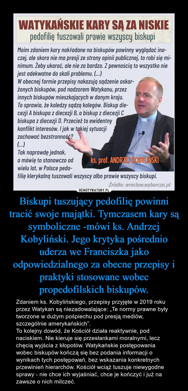 Biskupi tuszujący pedofilię powinni tracić swoje majątki. Tymczasem kary są symboliczne -mówi ks. Andrzej Kobyliński. Jego krytyka pośrednio uderza we Franciszka jako odpowiedzialnego za obecne przepisy i praktyki stosowane wobec propedofilskich biskupów.