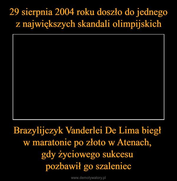 Brazylijczyk Vanderlei De Lima biegł w maratonie po złoto w Atenach, gdy życiowego sukcesu pozbawił go szaleniec –