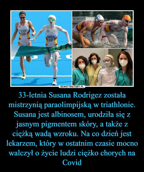 33-letnia Susana Rodrigez została mistrzynią paraolimpijską w triathlonie. Susana jest albinosem, urodziła się z jasnym pigmentem skóry, a także z ciężką wadą wzroku. Na co dzień jest lekarzem, który w ostatnim czasie mocno walczył o życie ludzi ciężko chorych na Covid –