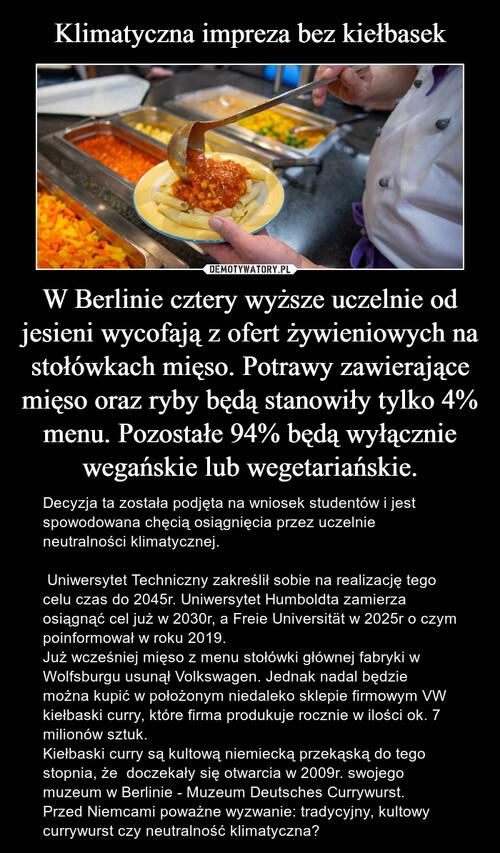 Klimatyczna impreza bez kiełbasek W Berlinie cztery wyższe uczelnie od jesieni wycofają z ofert żywieniowych na stołówkach mięso. Potrawy zawierające mięso oraz ryby będą stanowiły tylko 4% menu. Pozostałe 94% będą wyłącznie wegańskie lub wegetariańskie.