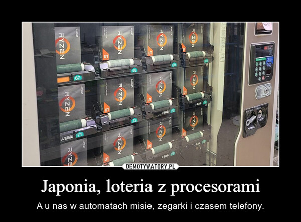 Japonia, loteria z procesorami – A u nas w automatach misie, zegarki i czasem telefony.
