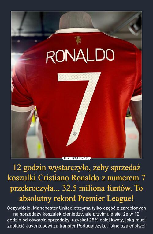 12 godzin wystarczyło, żeby sprzedaż koszulki Cristiano Ronaldo z numerem 7 przekroczyła... 32.5 miliona funtów. To absolutny rekord Premier League!