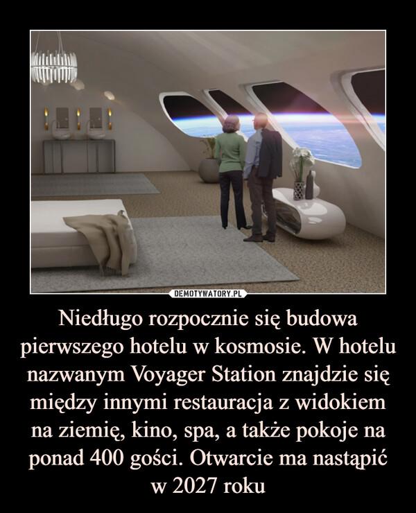 Niedługo rozpocznie się budowa pierwszego hotelu w kosmosie. W hotelu nazwanym Voyager Station znajdzie się między innymi restauracja z widokiem na ziemię, kino, spa, a także pokoje na ponad 400 gości. Otwarcie ma nastąpić w 2027 roku –
