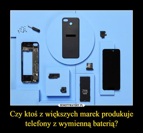Czy ktoś z większych marek produkuje telefony z wymienną baterią?