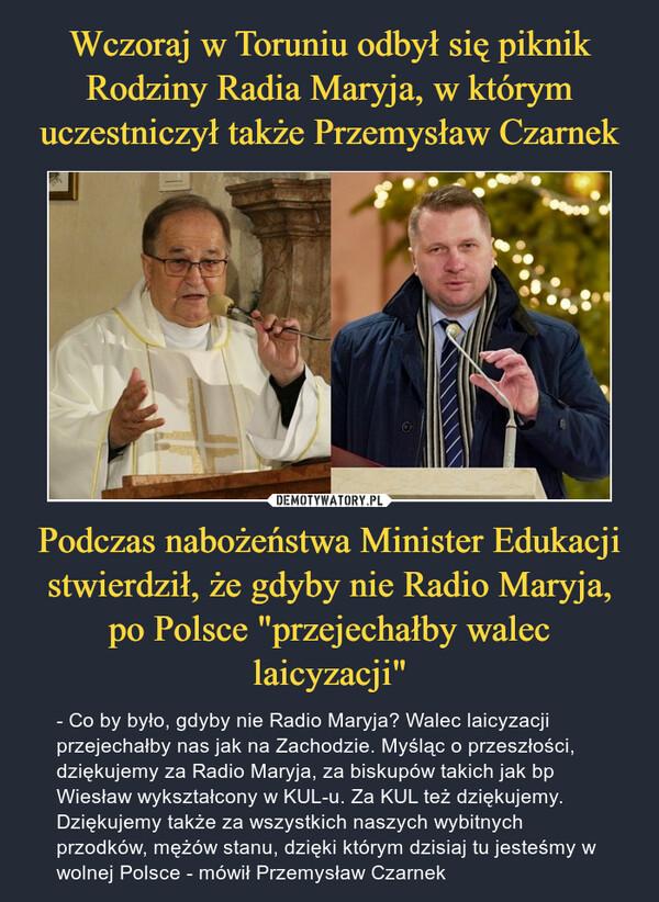 """Podczas nabożeństwa Minister Edukacji stwierdził, że gdyby nie Radio Maryja, po Polsce """"przejechałby walec laicyzacji"""" – - Co by było, gdyby nie Radio Maryja? Walec laicyzacji przejechałby nas jak na Zachodzie. Myśląc o przeszłości, dziękujemy za Radio Maryja, za biskupów takich jak bp Wiesław wykształcony w KUL-u. Za KUL też dziękujemy. Dziękujemy także za wszystkich naszych wybitnych przodków, mężów stanu, dzięki którym dzisiaj tu jesteśmy w wolnej Polsce - mówił Przemysław Czarnek"""