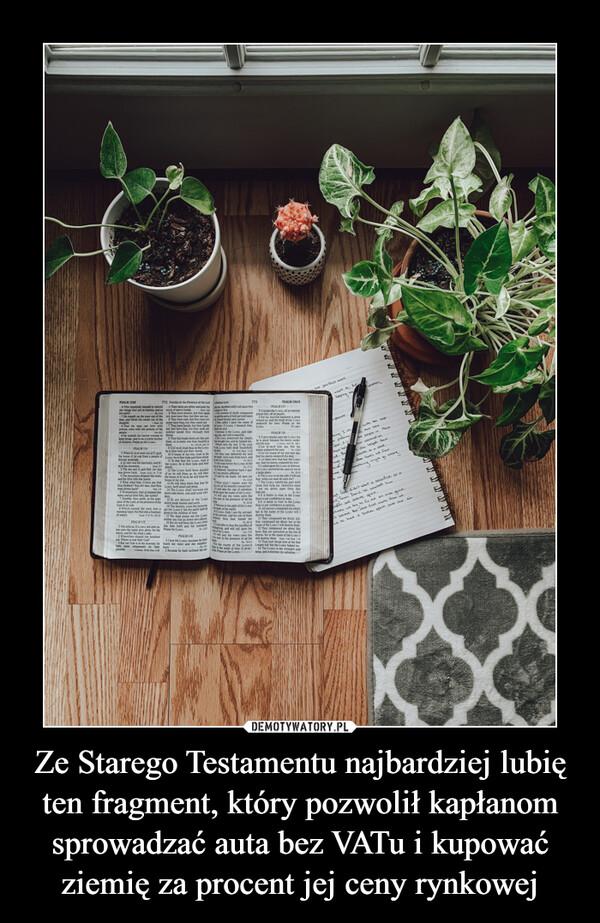 Ze Starego Testamentu najbardziej lubię ten fragment, który pozwolił kapłanom sprowadzać auta bez VATu i kupować ziemię za procent jej ceny rynkowej –