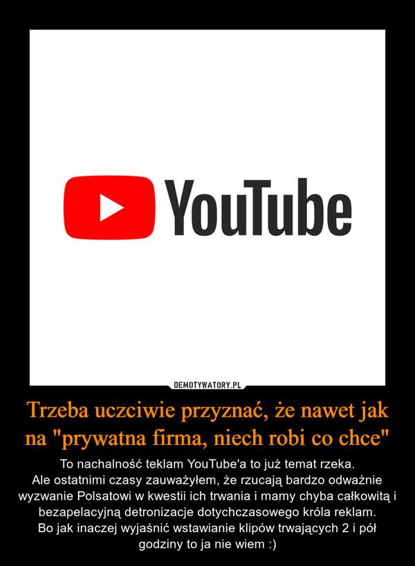 """Trzeba uczciwie przyznać, że nawet jak na """"prywatna firma, niech robi co chce"""" – To nachalność teklam YouTube'a to już temat rzeka.Ale ostatnimi czasy zauważyłem, że rzucają bardzo odważnie wyzwanie Polsatowi w kwestii ich trwania i mamy chyba całkowitą i bezapelacyjną detronizacje dotychczasowego króla reklam.Bo jak inaczej wyjaśnić wstawianie klipów trwających 2 i pół godziny to ja nie wiem :)"""