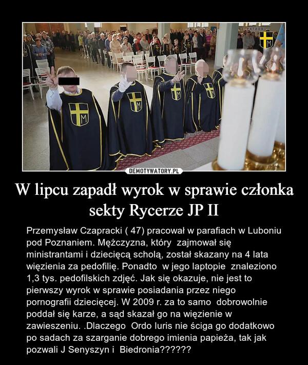 W lipcu zapadł wyrok w sprawie członka sekty Rycerze JP II – Przemysław Czapracki ( 47) pracował w parafiach w Luboniu pod Poznaniem. Mężczyzna, który  zajmował się ministrantami i dziecięcą scholą, został skazany na 4 lata więzienia za pedofilię. Ponadto  w jego laptopie  znaleziono 1,3 tys. pedofilskich zdjęć. Jak się okazuje, nie jest to pierwszy wyrok w sprawie posiadania przez niego pornografii dziecięcej. W 2009 r. za to samo  dobrowolnie poddał się karze, a sąd skazał go na więzienie w zawieszeniu. .Dlaczego  Ordo Iuris nie ściga go dodatkowo po sadach za szarganie dobrego imienia papieża, tak jak pozwali J Senyszyn i  Biedronia??????