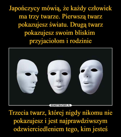 Japończycy mówią, że każdy człowiek ma trzy twarze. Pierwszą twarz pokazujesz światu. Drugą twarz pokazujesz swoim bliskim  przyjaciołom i rodzinie Trzecia twarz, której nigdy nikomu nie pokazujesz i jest najprawdziwszym odzwierciedleniem tego, kim jesteś