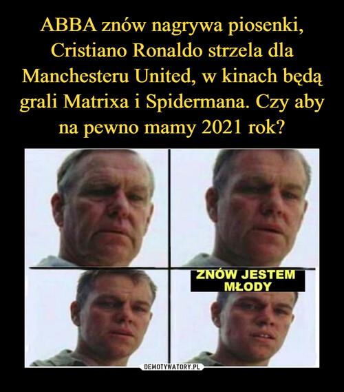 ABBA znów nagrywa piosenki, Cristiano Ronaldo strzela dla Manchesteru United, w kinach będą grali Matrixa i Spidermana. Czy aby na pewno mamy 2021 rok?