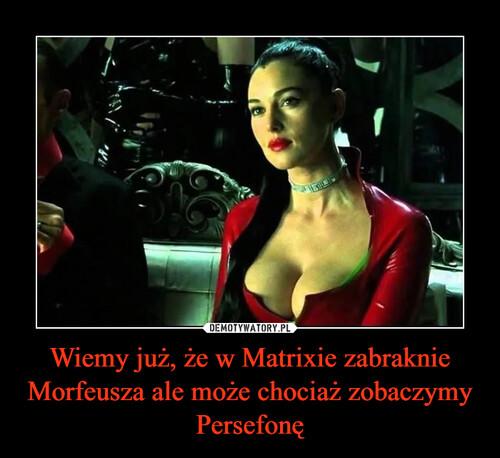 Wiemy już, że w Matrixie zabraknie Morfeusza ale może chociaż zobaczymy Persefonę