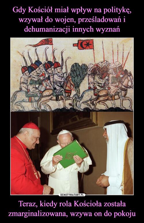 Gdy Kościół miał wpływ na politykę, wzywał do wojen, prześladowań i dehumanizacji innych wyznań Teraz, kiedy rola Kościoła została zmarginalizowana, wzywa on do pokoju